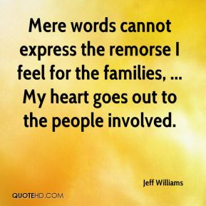 Jeff Williams  - Mere words cannot express the remorse I feel for the families, ... My heart goes out to the people involved.