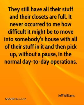 Jeff Williams  - They still have all their stuff and their closets are full. It never occurred to me how difficult it might be to move into somebody's house with all of their stuff in it and then pick up, without a pause, in the normal day-to-day operations.