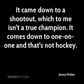 Jenny Potter  - It came down to a shootout, which to me isn't a true champion. It comes down to one-on-one and that's not hockey.