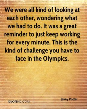 Jenny Potter  - We were all kind of looking at each other, wondering what we had to do. It was a great reminder to just keep working for every minute. This is the kind of challenge you have to face in the Olympics.