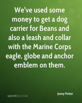 Jenny Potter  - We've used some money to get a dog carrier for Beans and also a leash and collar with the Marine Corps eagle, globe and anchor emblem on them.