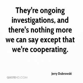 They're ongoing investigations, and there's nothing more we can say except that we're cooperating.
