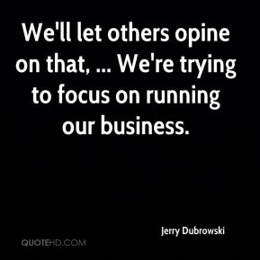 We'll let others opine on that, ... We're trying to focus on running our business.