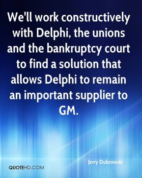 Jerry Dubrowski  - We'll work constructively with Delphi, the unions and the bankruptcy court to find a solution that allows Delphi to remain an important supplier to GM.