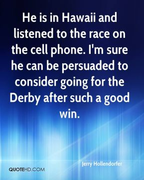 Jerry Hollendorfer  - He is in Hawaii and listened to the race on the cell phone. I'm sure he can be persuaded to consider going for the Derby after such a good win.