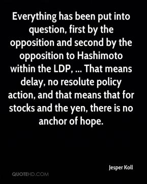 Everything has been put into question, first by the opposition and second by the opposition to Hashimoto within the LDP, ... That means delay, no resolute policy action, and that means that for stocks and the yen, there is no anchor of hope.