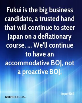 Fukui is the big business candidate, a trusted hand that will continue to steer Japan on a deflationary course, ... We'll continue to have an accommodative BOJ, not a proactive BOJ.