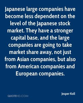 Jesper Koll  - Japanese large companies have become less dependent on the level of the Japanese stock market. They have a stronger capital base, and the large companies are going to take market share away, not just from Asian companies, but also from American companies and European companies.