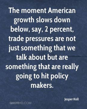 The moment American growth slows down below, say, 2 percent, trade pressures are not just something that we talk about but are something that are really going to hit policy makers.