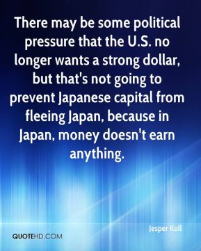 Jesper Koll  - There may be some political pressure that the U.S. no longer wants a strong dollar, but that's not going to prevent Japanese capital from fleeing Japan, because in Japan, money doesn't earn anything.