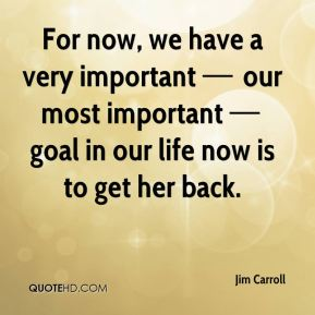 For now, we have a very important — our most important — goal in our life now is to get her back.