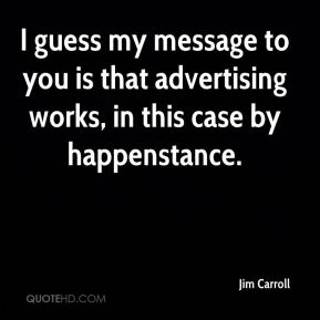 I guess my message to you is that advertising works, in this case by happenstance.