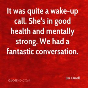 Jim Carroll  - It was quite a wake-up call. She's in good health and mentally strong. We had a fantastic conversation.