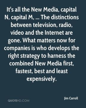 It's all the New Media, capital N, capital M, ... The distinctions between television, radio, video and the Internet are gone. What matters now for companies is who develops the right strategy to harness the combined New Media first, fastest, best and least expensively.