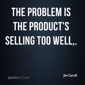 The problem is the product's selling too well.