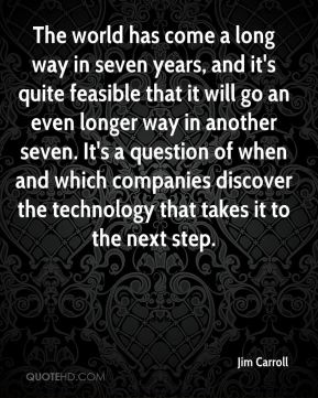 The world has come a long way in seven years, and it's quite feasible that it will go an even longer way in another seven. It's a question of when and which companies discover the technology that takes it to the next step.
