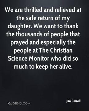 Jim Carroll  - We are thrilled and relieved at the safe return of my daughter. We want to thank the thousands of people that prayed and especially the people at The Christian Science Monitor who did so much to keep her alive.