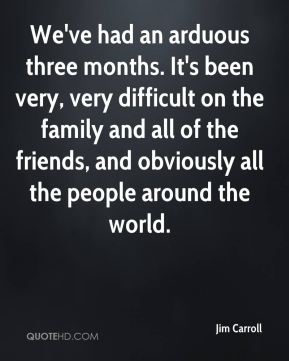 We've had an arduous three months. It's been very, very difficult on the family and all of the friends, and obviously all the people around the world.