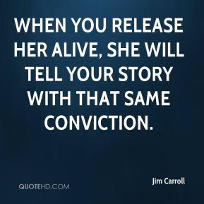 Jim Carroll  - When you release her alive, she will tell your story with that same conviction.