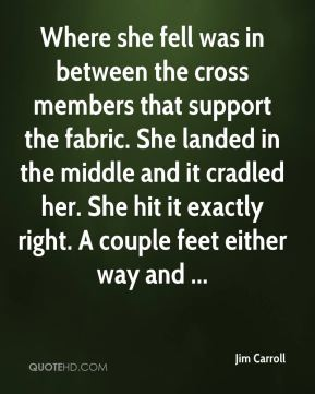 Where she fell was in between the cross members that support the fabric. She landed in the middle and it cradled her. She hit it exactly right. A couple feet either way and ...