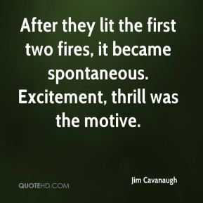 Jim Cavanaugh  - After they lit the first two fires, it became spontaneous. Excitement, thrill was the motive.