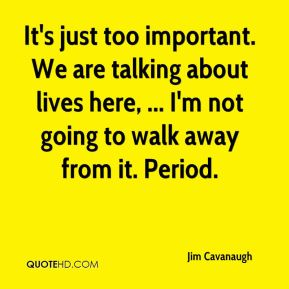 It's just too important. We are talking about lives here, ... I'm not going to walk away from it. Period.