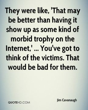 They were like, 'That may be better than having it show up as some kind of morbid trophy on the Internet,' ... You've got to think of the victims. That would be bad for them.