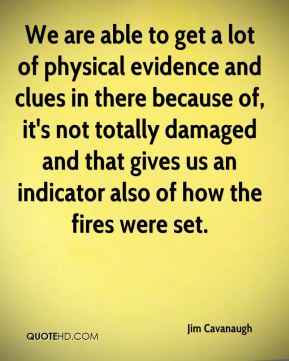 We are able to get a lot of physical evidence and clues in there because of, it's not totally damaged and that gives us an indicator also of how the fires were set.