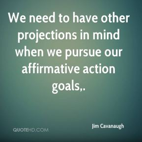 Jim Cavanaugh  - We need to have other projections in mind when we pursue our affirmative action goals.