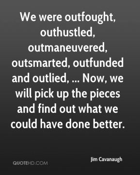 Jim Cavanaugh  - We were outfought, outhustled, outmaneuvered, outsmarted, outfunded and outlied, ... Now, we will pick up the pieces and find out what we could have done better.