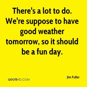 There's a lot to do. We're suppose to have good weather tomorrow, so it should be a fun day.