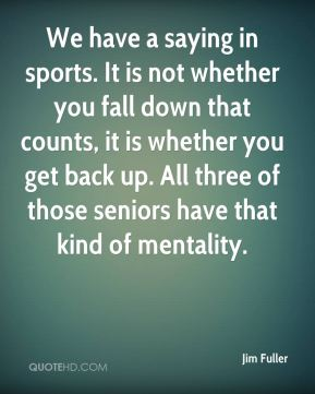 We have a saying in sports. It is not whether you fall down that counts, it is whether you get back up. All three of those seniors have that kind of mentality.