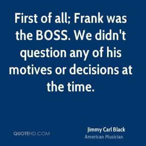 First of all; Frank was the BOSS. We didn't question any of his motives or decisions at the time.