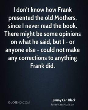 Jimmy Carl Black - I don't know how Frank presented the old Mothers, since I never read the book. There might be some opinions on what he said, but I - or anyone else - could not make any corrections to anything Frank did.