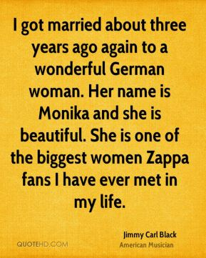 I got married about three years ago again to a wonderful German woman. Her name is Monika and she is beautiful. She is one of the biggest women Zappa fans I have ever met in my life.