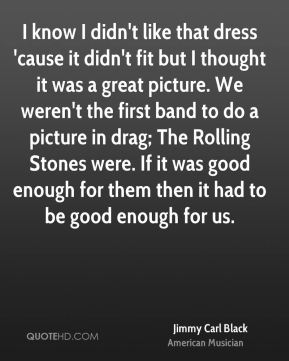Jimmy Carl Black - I know I didn't like that dress 'cause it didn't fit but I thought it was a great picture. We weren't the first band to do a picture in drag; The Rolling Stones were. If it was good enough for them then it had to be good enough for us.