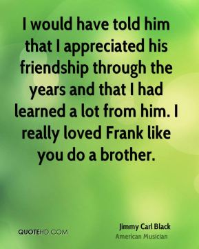 I would have told him that I appreciated his friendship through the years and that I had learned a lot from him. I really loved Frank like you do a brother.