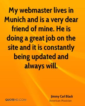Jimmy Carl Black - My webmaster lives in Munich and is a very dear friend of mine. He is doing a great job on the site and it is constantly being updated and always will.