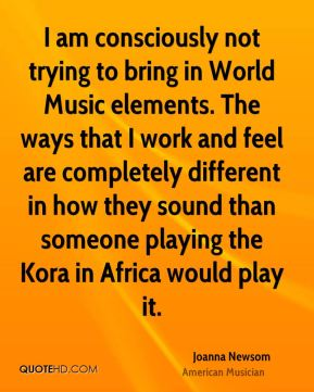 I am consciously not trying to bring in World Music elements. The ways that I work and feel are completely different in how they sound than someone playing the Kora in Africa would play it.