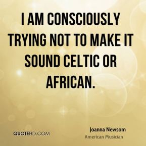 I am consciously trying not to make it sound Celtic or African.
