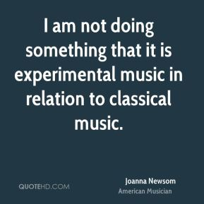 I am not doing something that it is experimental music in relation to classical music.
