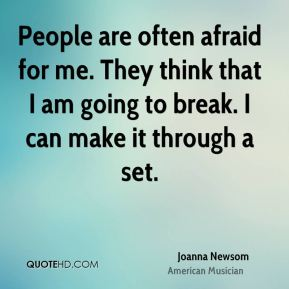 People are often afraid for me. They think that I am going to break. I can make it through a set.