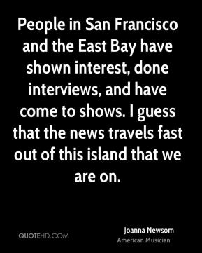 People in San Francisco and the East Bay have shown interest, done interviews, and have come to shows. I guess that the news travels fast out of this island that we are on.