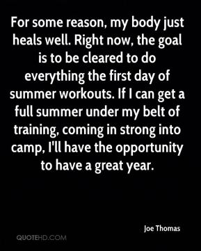 For some reason, my body just heals well. Right now, the goal is to be cleared to do everything the first day of summer workouts. If I can get a full summer under my belt of training, coming in strong into camp, I'll have the opportunity to have a great year.