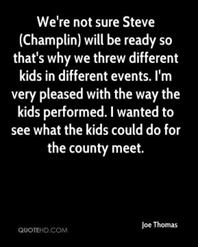 We're not sure Steve (Champlin) will be ready so that's why we threw different kids in different events. I'm very pleased with the way the kids performed. I wanted to see what the kids could do for the county meet.