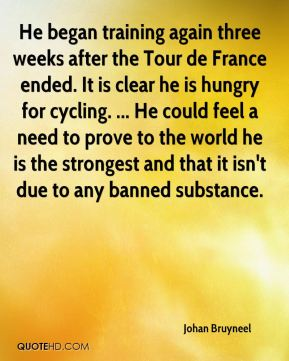 Johan Bruyneel  - He began training again three weeks after the Tour de France ended. It is clear he is hungry for cycling. ... He could feel a need to prove to the world he is the strongest and that it isn't due to any banned substance.