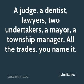 John Barnes  - A judge, a dentist, lawyers, two undertakers, a mayor, a township manager. All the trades, you name it.