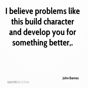 John Barnes  - I believe problems like this build character and develop you for something better.