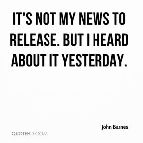 John Barnes  - It's not my news to release. But I heard about it yesterday.