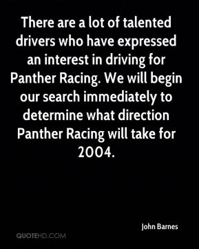 John Barnes  - There are a lot of talented drivers who have expressed an interest in driving for Panther Racing. We will begin our search immediately to determine what direction Panther Racing will take for 2004.